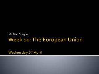Week 11: The European Union Wednes day 6 th April