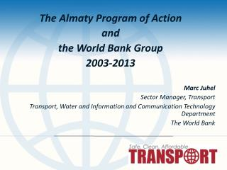 The Almaty Program of Action  and  the World Bank Group 2003-2013 Marc  Juhel Sector  Manager,  Transport