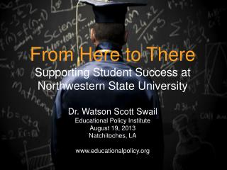 From Here to There Supporting Student Success at Northwestern State University Dr. Watson Scott Swail Educational Policy