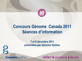Concours Génome  Canada 2011 Séances d'information 7 et 9 décembre 2011  présentées par Génome Québec