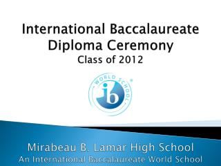 International Baccalaureate  Diploma Ceremony Class of 2012 Mirabeau B. Lamar High School An International Baccalaureat