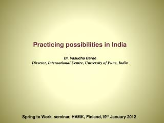 Practicing possibilities in India Dr.  Vasudha Garde Director, International Centre, University of  Pune , India