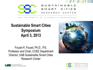 Sustainable Smart Cities Symposium April 3, 2013 Fouad H. Fouad, Ph.D., P.E. Professor and Chair, CCEE Department