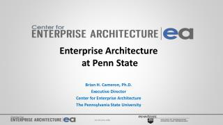 Enterprise Architecture  at Penn State Brian H. Cameron, Ph.D. Executive Director Center for Enterprise Architecture Th