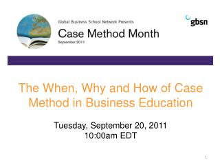 The When, Why and How of Case Method in Business Education Tuesday, September 20, 2011 10: 0 0am EDT