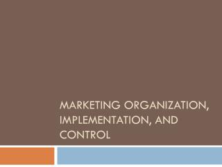 MARKETING ORGANIZATION, IMPLEMENTATION, AND CONTROL