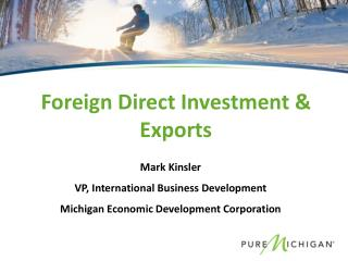 Mark Kinsler VP, International Business Development Michigan Economic Development Corporation
