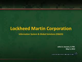 Lockheed Martin Corporation Information System & Global Solutions (IS&GS) John A. Zuccaro, C.P.M. May 3, 2012