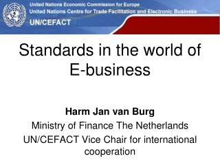 Standards in the  world  of E-business Harm Jan van Burg Ministry  of Finance The Netherlands UN/CEFACT  Vice  Chair  f
