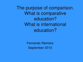 The purpose of comparison.  What is comparative education?  What is international education ?