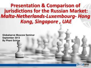 Presentation & Comparison of  jurisdictions for the Russian Market:  Malta-Netherlands-Luxembourg- Hong  Kong, Singa