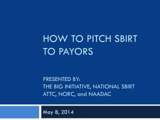HOW TO PITCH SBIRT TO PAYORS PRESENTED BY: THE BIG INITIATIVE, NATIONAL SBIRT ATTC, NORC, and NAADAC