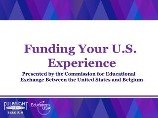 Funding Your U.S . Experience Presented by the Commission for Educational Exchange Between the United States and Belgium