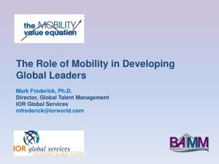 The Role of Mobility in Developing Global Leaders Mark Frederick, Ph.D. Director, Global Talent Management IOR Global Se