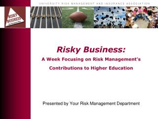 Risky Business:  A Week Focusing on Risk Management's Contributions to Higher Education Presented by Your Risk Manageme