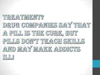 Treatment? Drug companies say that a pill is the cure, but pills don't teach skills and may make addicts ill!