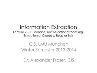 Information Extraction Lecture 2 – IE Scenario, Text Selection/Processing,  Extraction of Closed & Regular Sets