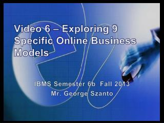 Video 6 –  Exploring  9  Specific  Online Business  Models