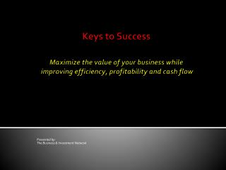 Keys to Success Maximize the value of your business while   improving efficiency, profitability and cash flow