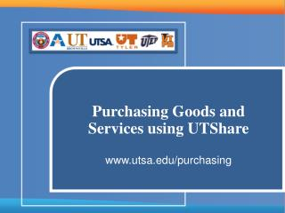 Purchasing Goods and Services using UTShare  www.utsa.edu/purchasing