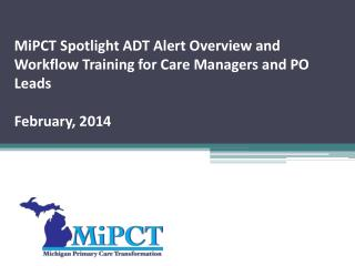 MiPCT  Spotlight ADT Alert Overview and Workflow Training for Care Managers and PO  Leads February, 2014