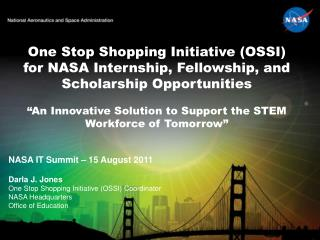 NASA IT Summit – 15 August 2011 Darla  J.  Jones One Stop Shopping Initiative (OSSI) Coordinator NASA Headquarters Offic