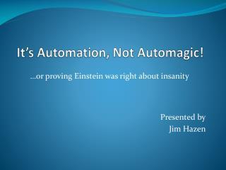 It's Automation, Not Automagic !