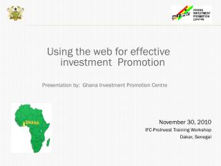 Using the web for effective investment  Promotion  Presentation by:  Ghana Investment Promotion Centre