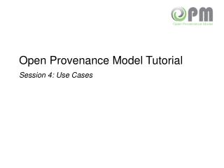 Open Provenance Model Tutorial Session 4: Use Cases