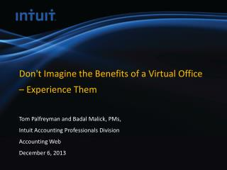 Don't Imagine the Benefits of a Virtual Office  –  Experience  Them  Tom  Palfreyman  and Badal Malick,  PMs,  Intuit