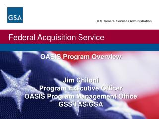 OASIS Program Overview Jim  Ghiloni Program Executive Officer OASIS Program Management Office GSS/FAS/GSA