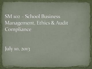 SM 102 – School Business Management, Ethics & Audit Compliance July 10, 2013