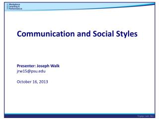 Communication and Social Styles Presenter: Joseph Walk jrw15@psu.edu October 16, 2013