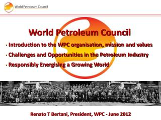 World Petroleum Council Introduction to the WPC  organisation , mission and values  Challenges and Opportunities in the