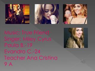 Music: True Friend Singer: Miley Cyrus Paula B.-19 Evandro C.-24 Teacher Ana Cristina 9 A