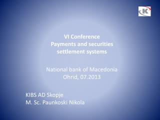 VI Conference  Payments and securities  settlement systems National bank of Macedonia Ohrid,  07.2013 KIBS AD Skopje  M