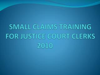 SMALL CLAIMS TRAINING FOR JUSTICE COURT CLERKS   2010