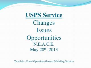 USPS Service Changes Issues Opportunities N.E.A.C.E. May 20 th , 2013 Tom Salvo, Postal Operations-Gannett Publishing S