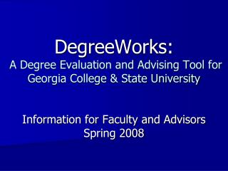 DegreeWorks:  A Degree Evaluation and Advising Tool for Georgia College  State University   Information for Faculty and