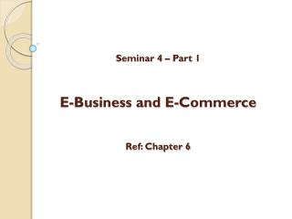 Seminar 4 – Part 1 E-Business and E-Commerce Ref: Chapter 6