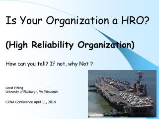 Is Your Organization a HRO? (High Reliability Organization) How can you tell? If not, why Not ? David  Eibling Universit