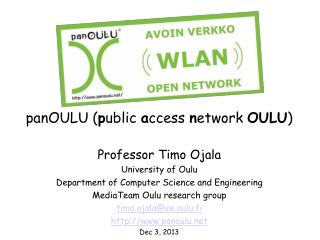 panOULU ( p ublic  a ccess  n etwork  OULU ) Professor Timo Ojala University of Oulu Department of Computer Science and