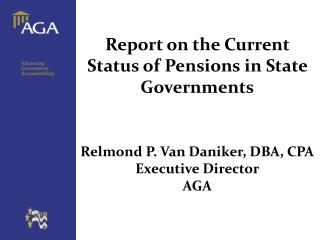 Report on the Current Status of Pensions in State Governments Relmond  P. Van  Daniker, DBA,  CPA Executive Director AGA