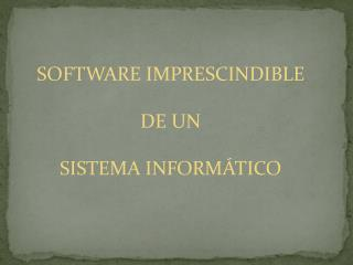 SOFTWARE IMPRESCINDIBLE  DE UN  SISTEMA INFORMÁTICO