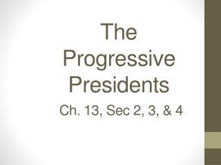 The  Progressive Presidents Ch. 13, Sec 2, 3, & 4
