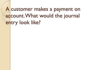 A customer makes a payment on account. What would the journal entry look like?