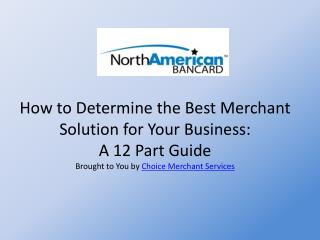 How to Determine the Best Merchant Solution for Your Business:  A 12 Part Guide  Brought to You by  Choice Merchant Ser
