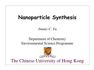 Nanoparticle Synthesis Jimmy C. Yu Department of Chemistry Environmental Science Programme The Chinese University of Hon