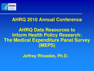 AHRQ 2010 Annual Conference AHRQ Data Resources to  Inform Health Policy Research:  The Medical Expenditure Panel Survey