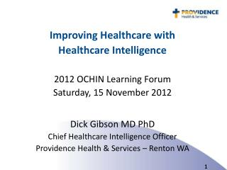 Improving Healthcare with  Healthcare Intelligence 2012 OCHIN Learning Forum Saturday, 15 November 2012 Dick Gibson MD